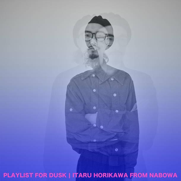 PLAYLIST FOR DUSK | ITARU HORIKAWA FROM NABOWA
