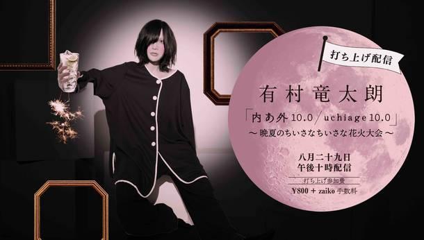 『有村竜太朗 「内あ外 10.0 / uchiage 10.0」〜 晩夏のちいさなちいさな花火大会 〜』