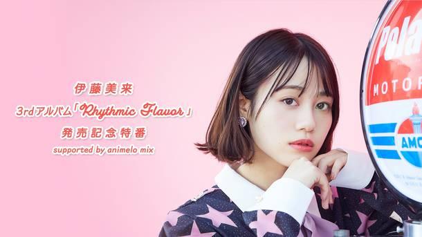 『伊藤美来 3rdアルバム「Rhythmic Flavor」発売記念特番 supported by animelo mix』