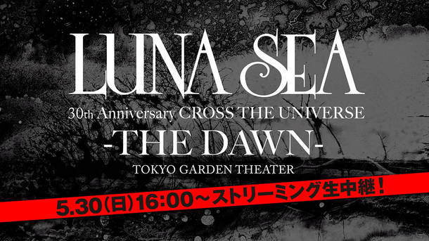 『LUNA SEA 30th Anniversary CROSS THE UNIVERSE -THE DAWN- LIVE STREAMING from TOKYO GARDEN THEATER』