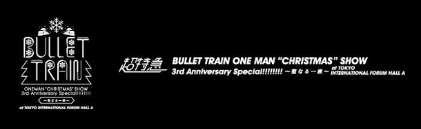 """「BULLET TRAIN ONE MAN """"CHRISTMAS""""SHOW 3rd Anniversary Special!!!!!!!!〜聖なる一夜 at TOKYO INTERNATIONAL FORUM HALL A」ロゴ"""