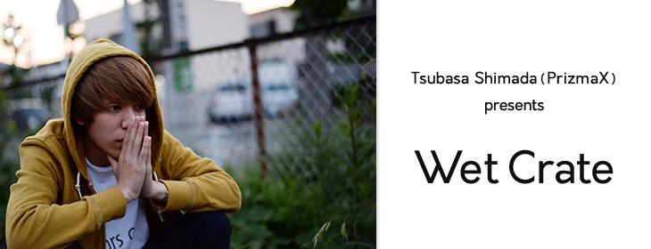 Tsubasa Shimada(PrizmaX) presents, WetCrate