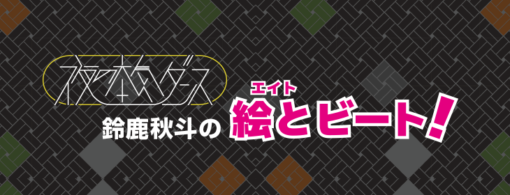 【連載】夜の本気ダンス 鈴鹿秋斗『絵と(エイト)ビート!』