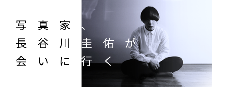 『写真家、長谷川圭佑が会いに行く』