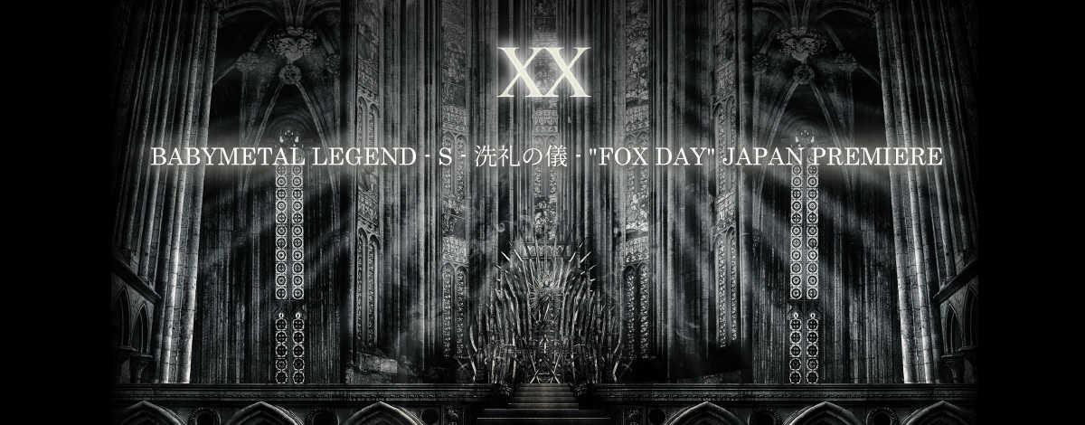 "『BABYMETAL LEGEND - S - 洗礼の儀 - ""FOX DAY"" JAPAN PREMIERE』"