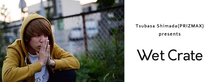 Tsubasa Shimada(PRIZMAX) presents『Wet Crate』