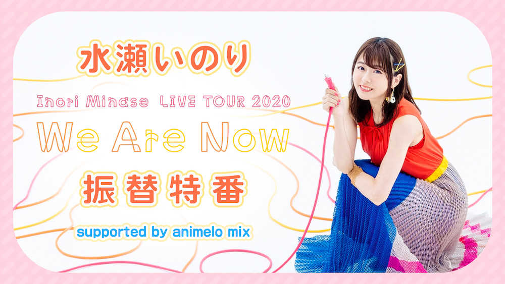 『水瀬いのり「Inori Minase LIVE TOUR 2020 We Are Now」振替特番 supported by animelo mix』
