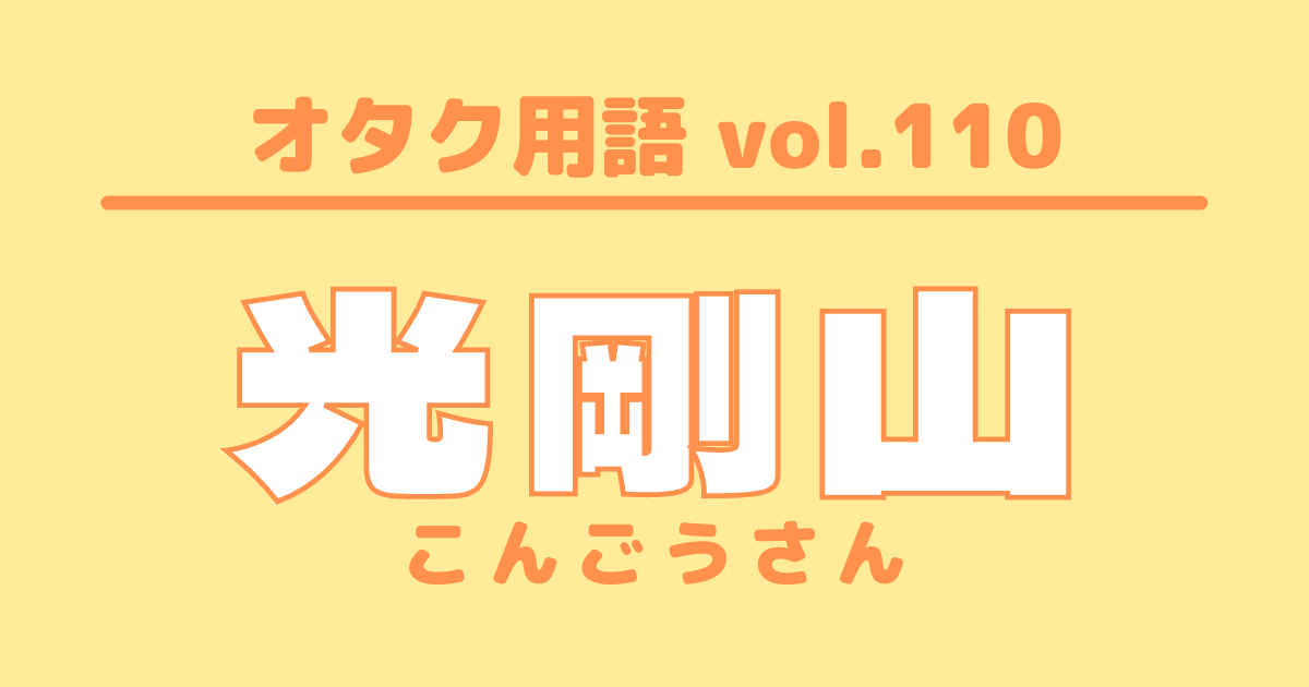 【オタク用語 vol.110】光剛山(こんごうさん)とは?意味・使い方・例文