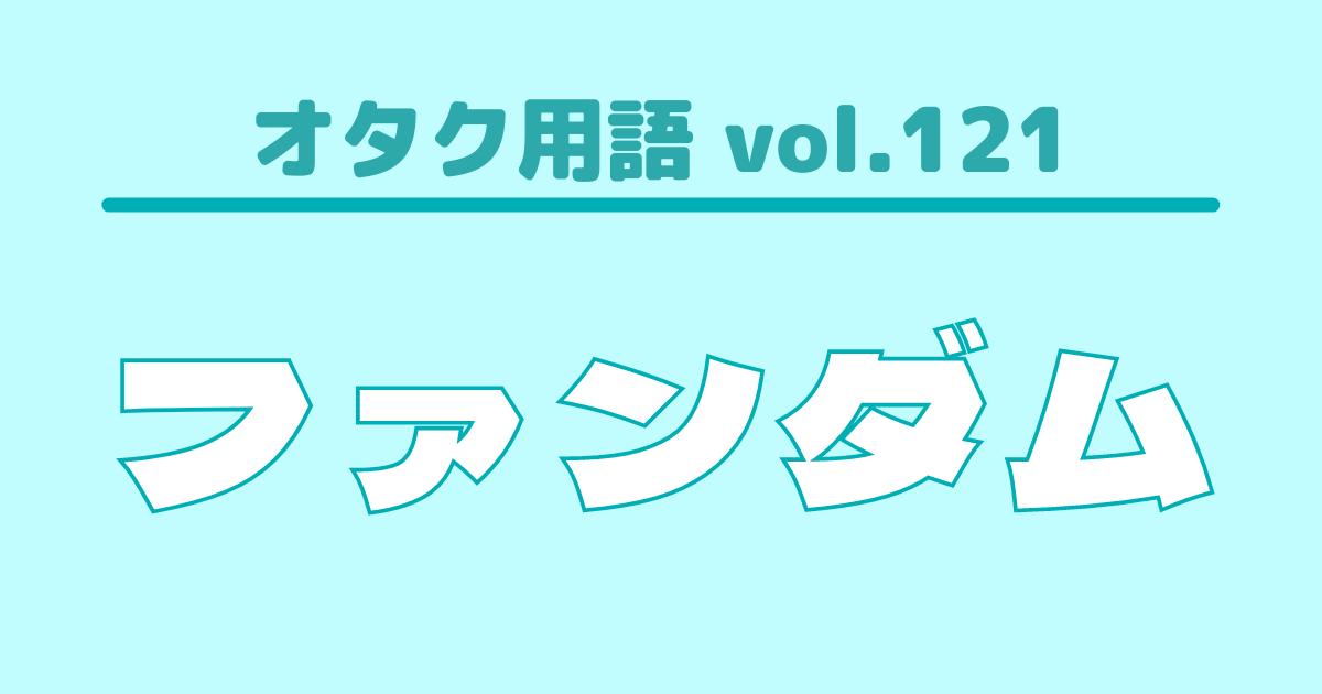 【オタク用語 vol.121】ファンダムとは?意味・使い方・例文