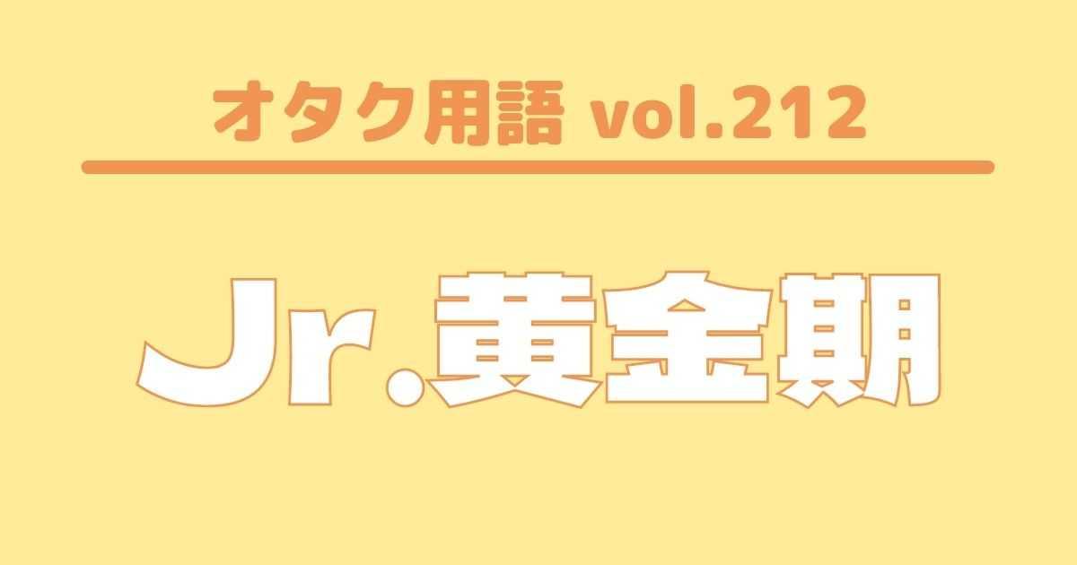 【オタク用語 vol.212】Jr.黄金期とは?意味・使い方・例文