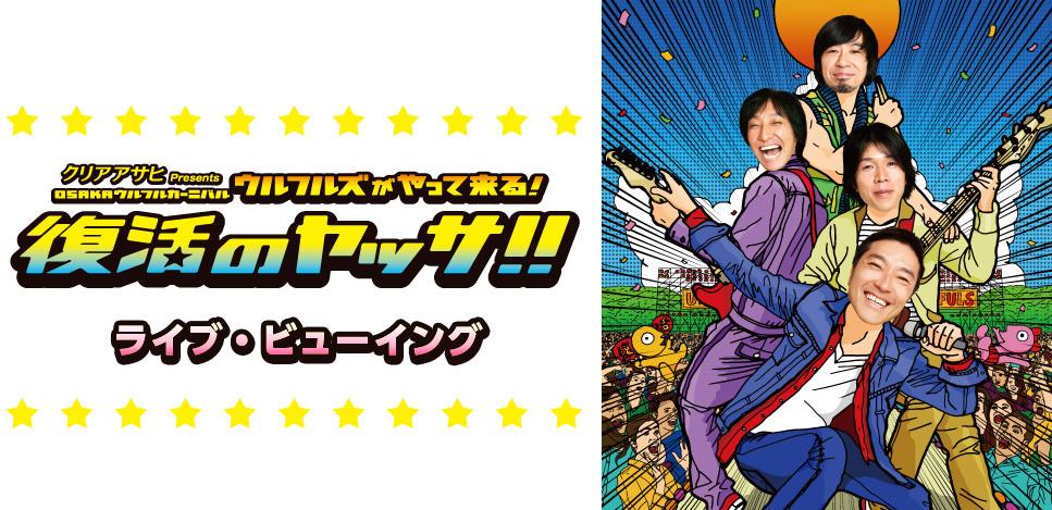 「クリアアサヒPresents OSAKA ウルフルカーニバル ウルフルズがやって来る!復活のヤッサ!!」ライブ・ビューイング