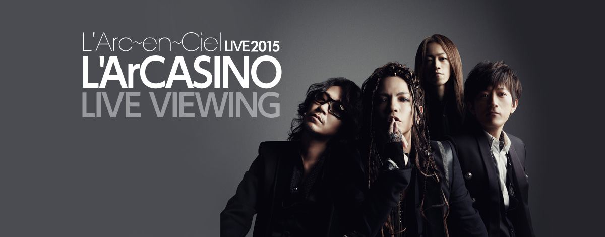 「L'Arc~en~Ciel LIVE 2015 L'ArCASINO ライヴビューイング」